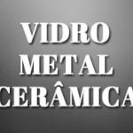 Vidro, Metal e Ceramica